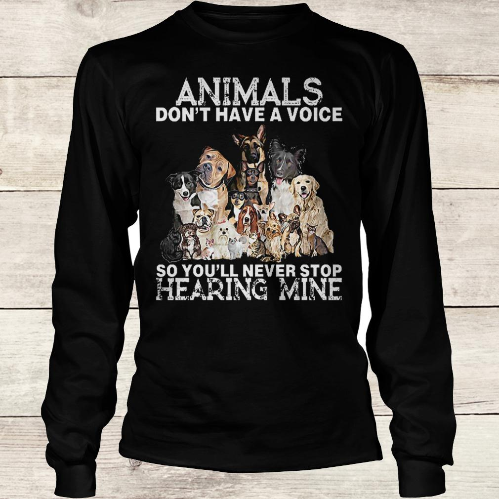 Best Price Animals don't have a voice so you'll never stop hearing mine Shirt Longsleeve Tee Unisex
