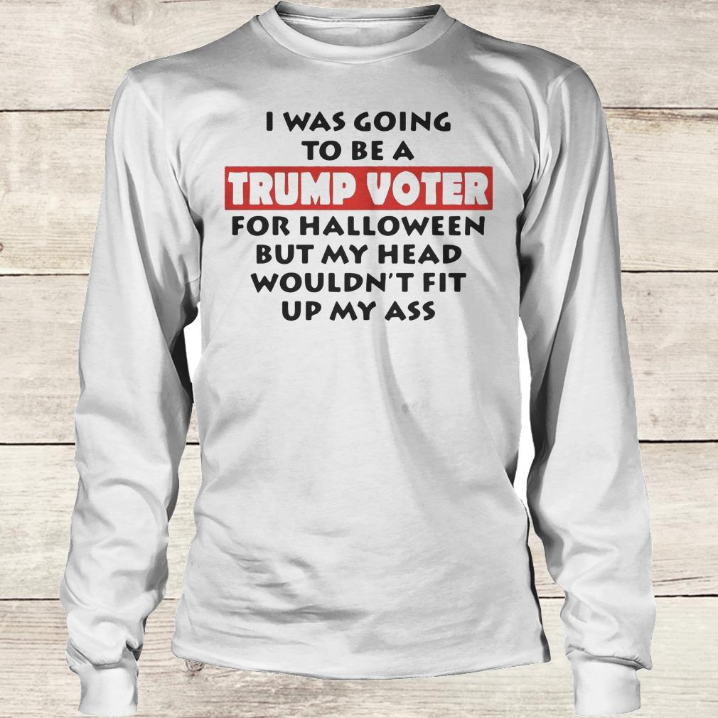 I Was Going To Be A Trump Voter For Hallween But My Head Wouldnt Fit Up My Ass Shirt Longsleeve Tee Unisex