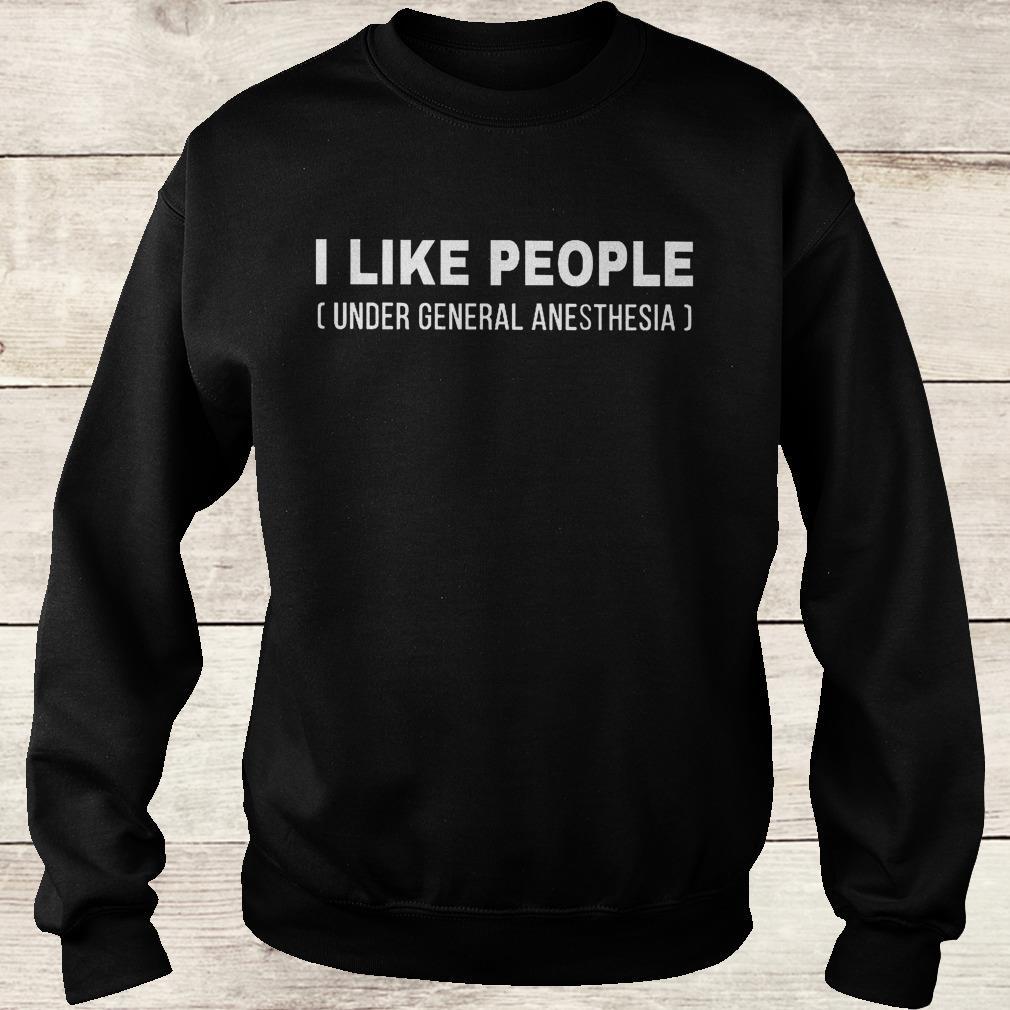 I like people under general anesthesia shirt Sweatshirt Unisex