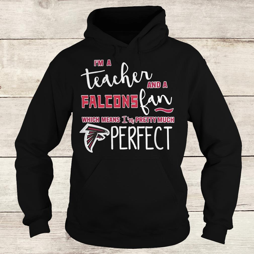 Official I'm a teacher and a Falcons fan which means i'm pretty much Atlanta Falcons perfect Shirt Hoodie