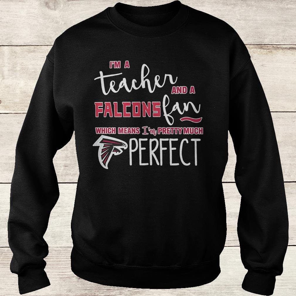 Official I'm a teacher and a Falcons fan which means i'm pretty much Atlanta Falcons perfect Shirt Sweatshirt Unisex