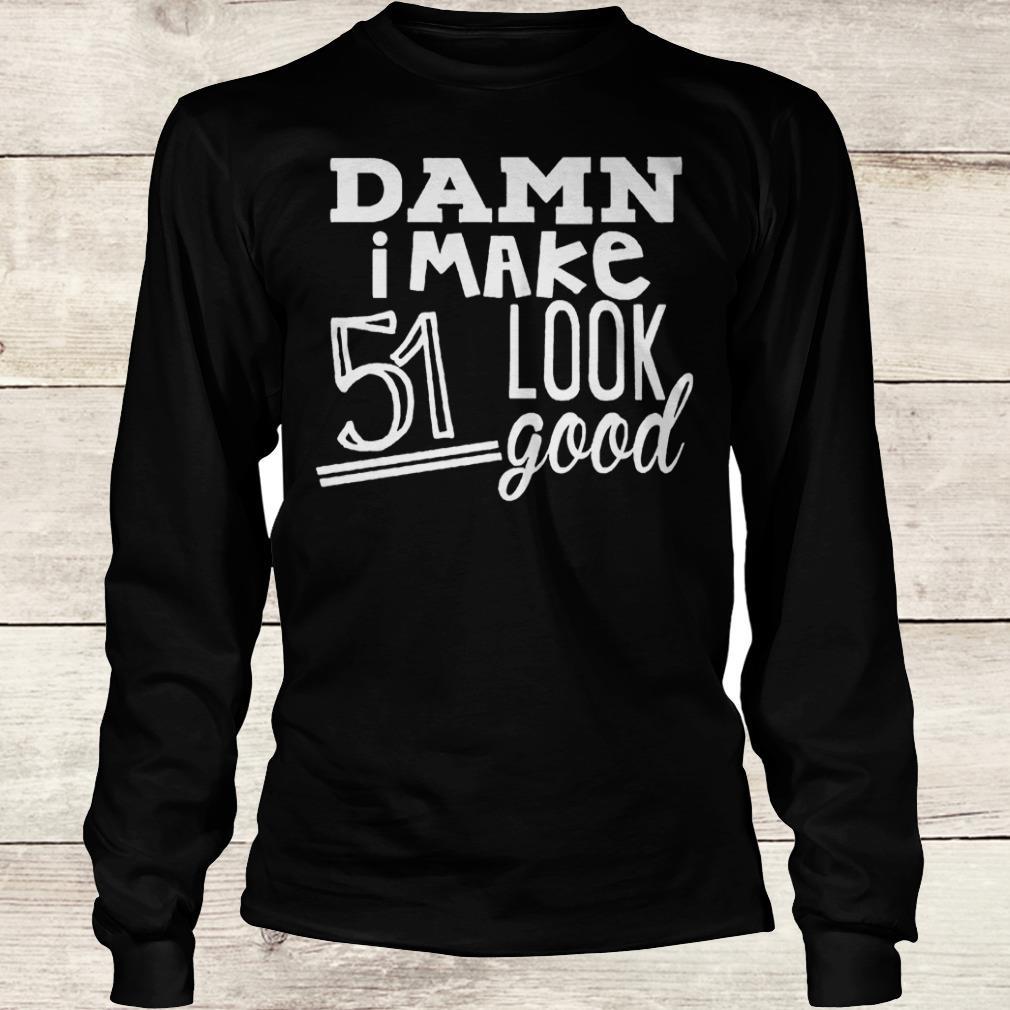 Original Damn i make 51 look good Shirt Longsleeve Tee Unisex