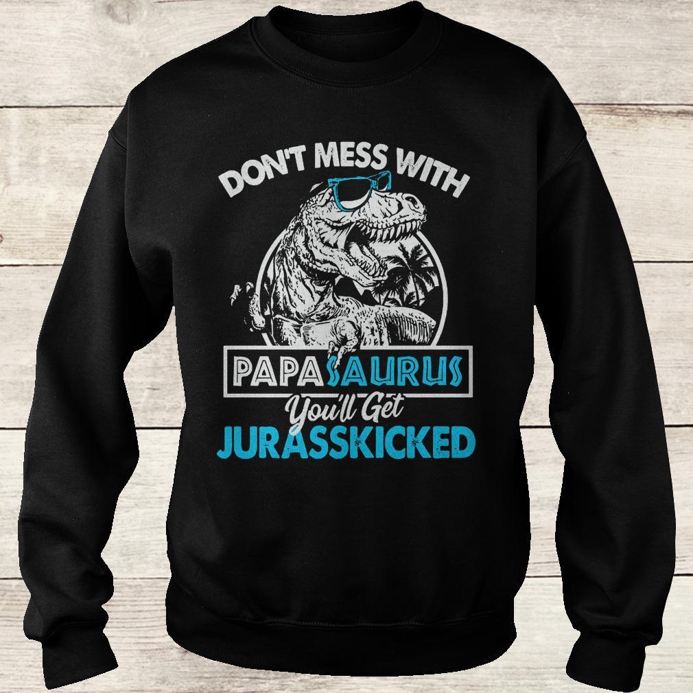 Original Don't mess with papasaurus you'll get jurasskicked shirt Sweatshirt Unisex