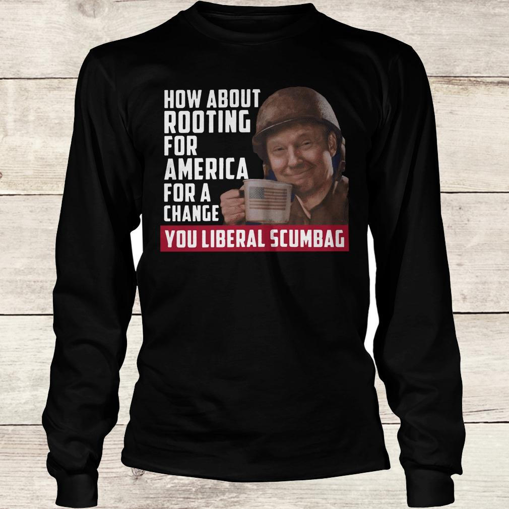 Original Trump how about rooting for america for a change you liberal scumbag shirt Longsleeve Tee Unisex