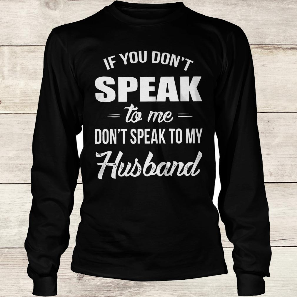 Premium If you speak to me don't speak to my husband shirt Longsleeve Tee Unisex
