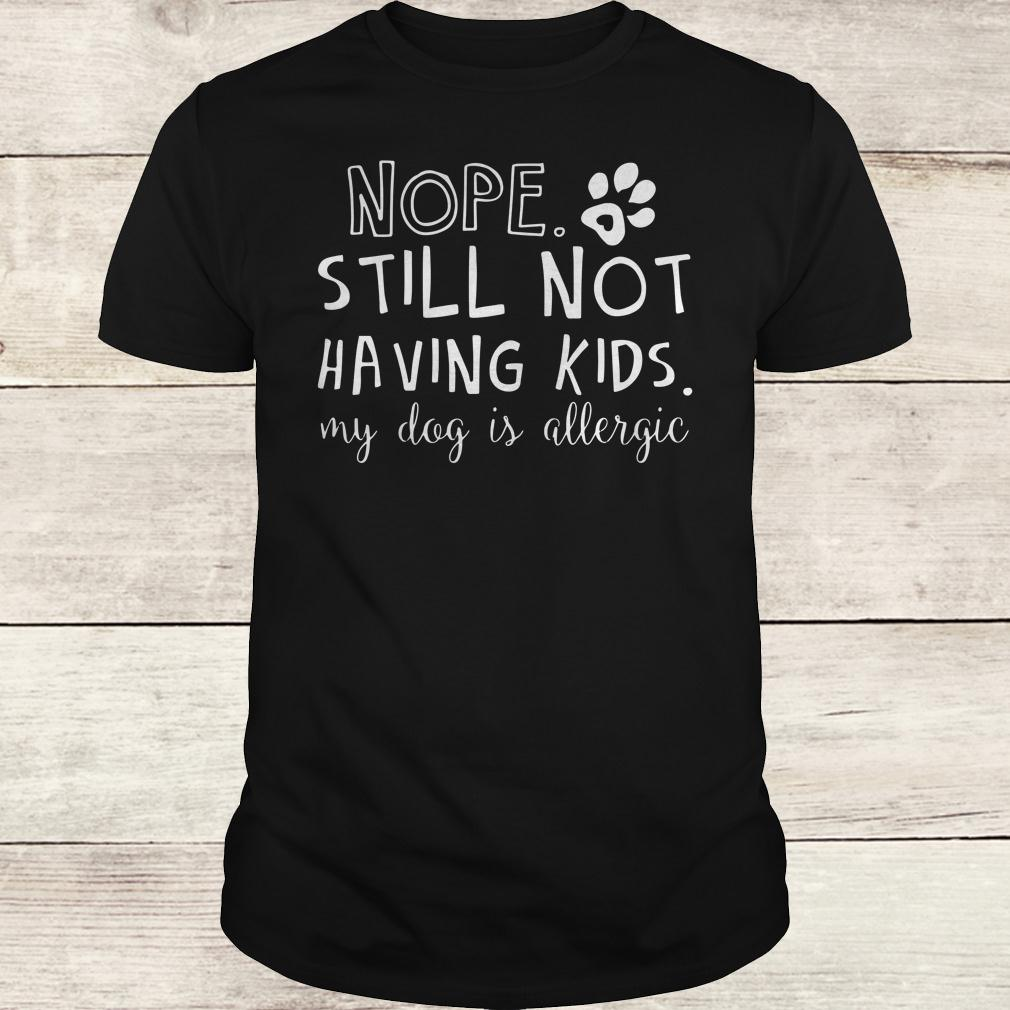 Best price Nope Still Not Having Kids My Dog Is Allergic shirt Classic Guys / Unisex Tee