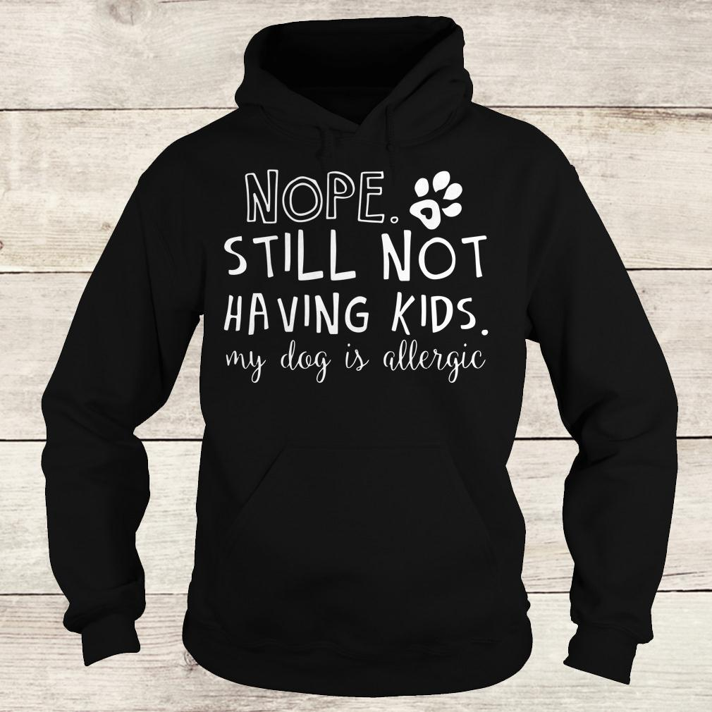 Best price Nope Still Not Having Kids My Dog Is Allergic shirt Hoodie