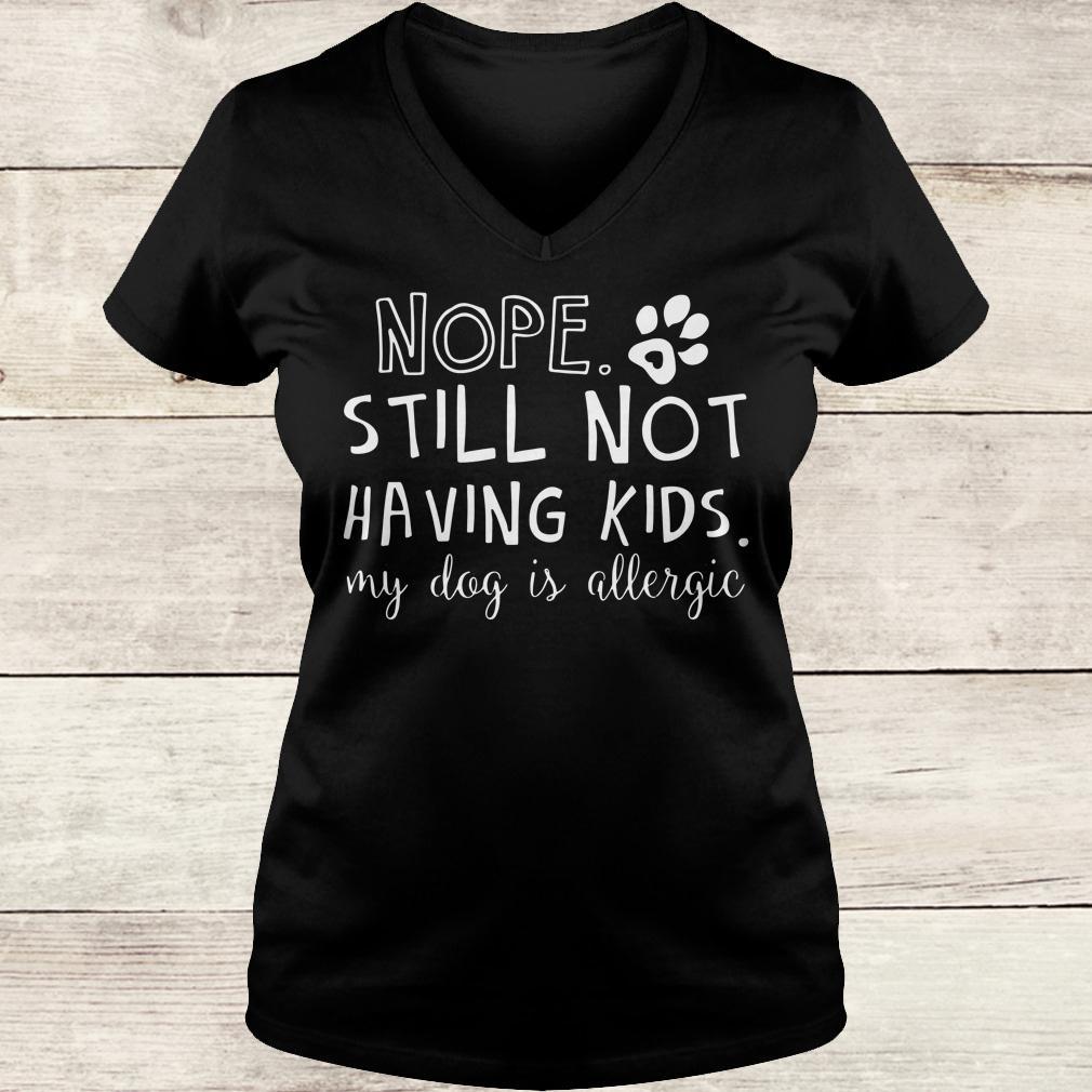 Best price Nope Still Not Having Kids My Dog Is Allergic shirt Ladies V-Neck
