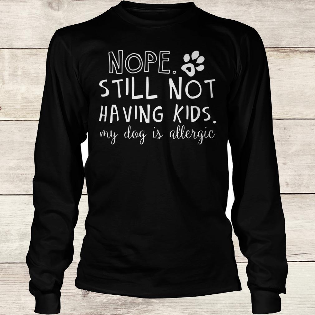 Best price Nope Still Not Having Kids My Dog Is Allergic shirt Longsleeve Tee Unisex