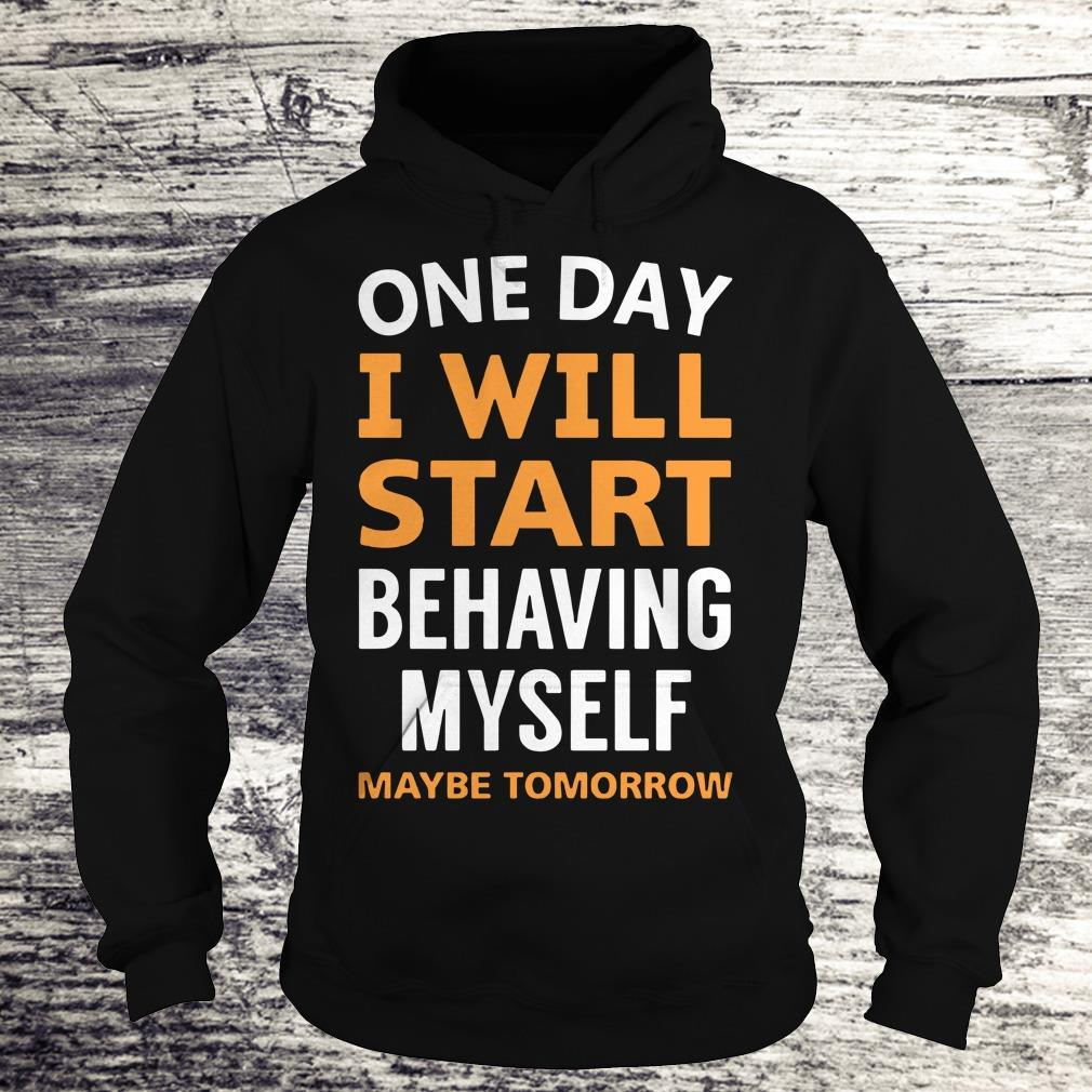 Nice One day i will start behaving myself shirt Hoodie