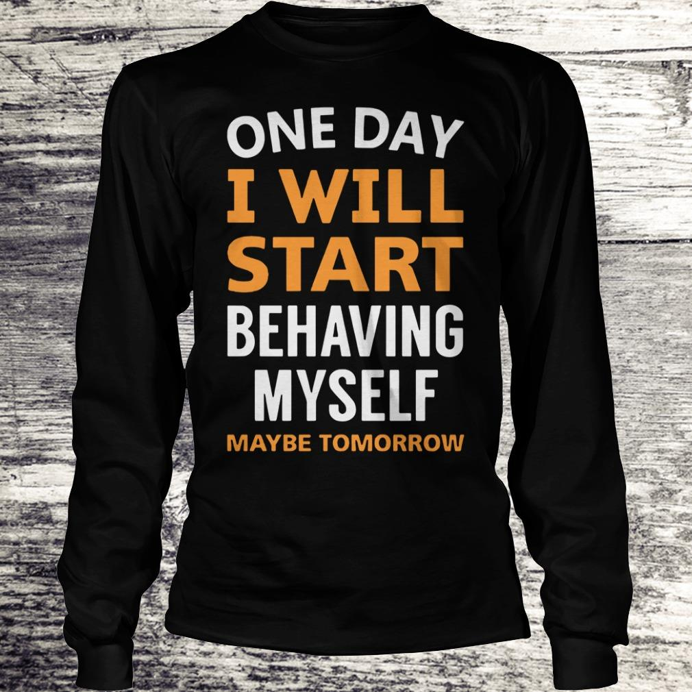 Nice One day i will start behaving myself shirt Longsleeve Tee Unisex