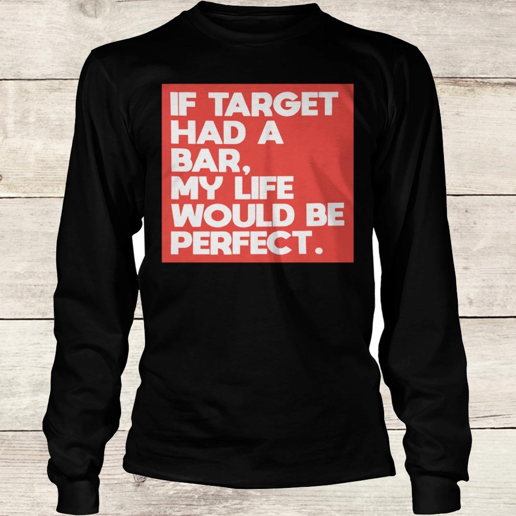 Premium If target had a bar, my life would be perfect shirt Longsleeve Tee Unisex