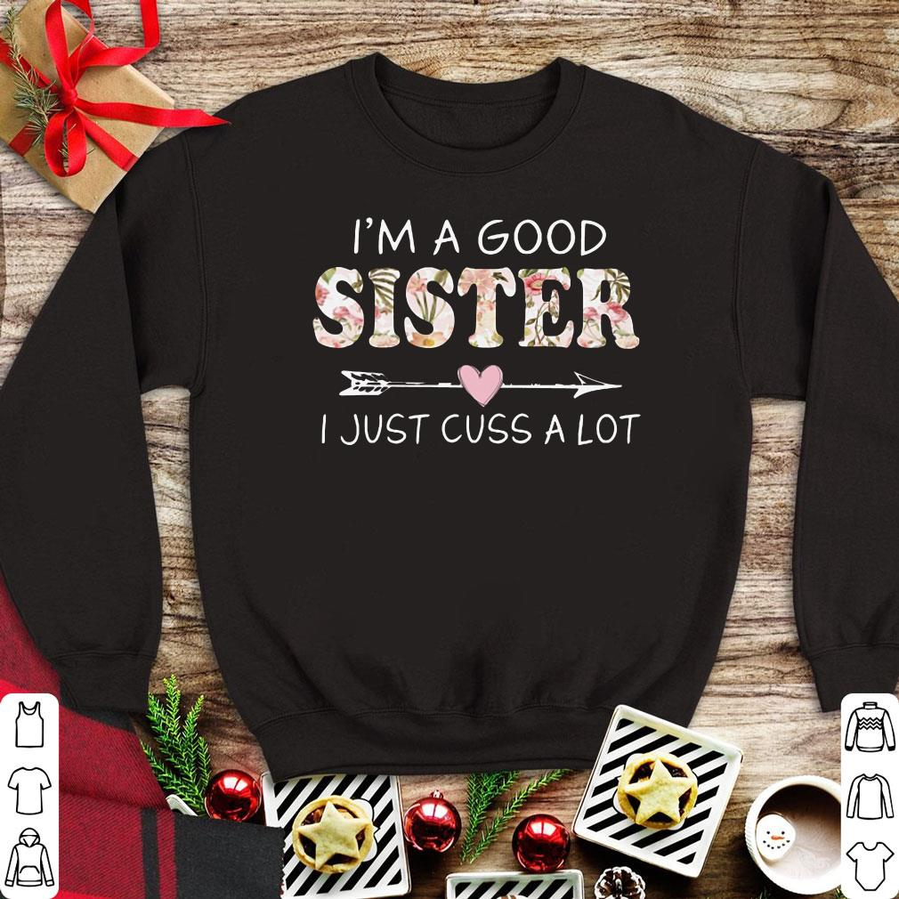 Awesome I'm a good sister I just cuss a lot shirt