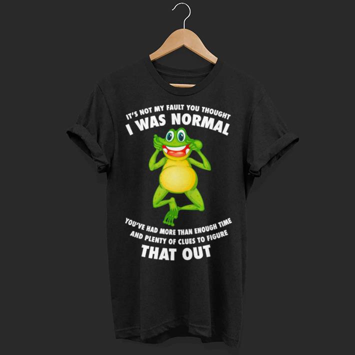 Frog it's not my faul you thought i was normal you've had more than enough time shirt