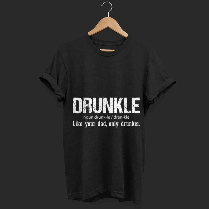 Awesome Drunkle Like your Dad Only Drunker shirt