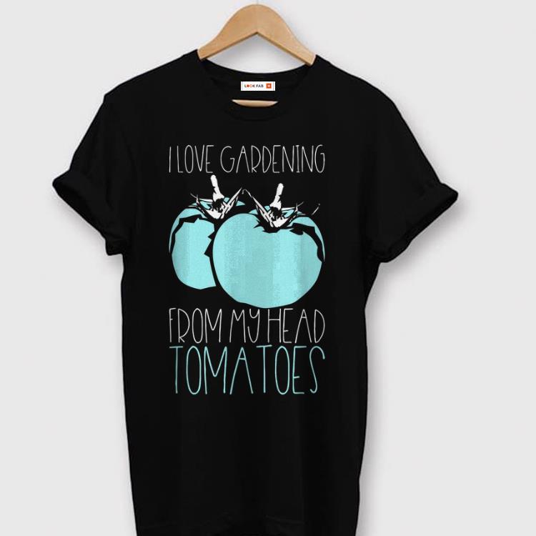 I Love Gardening From My Head Tomatoes Vegan Gardener Plants shirt