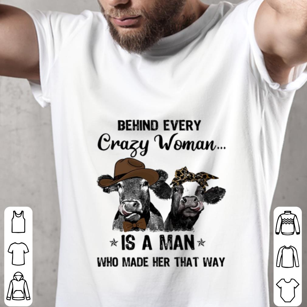 Pretty Cows Behind every crazy woman is a man who made her that way shirt