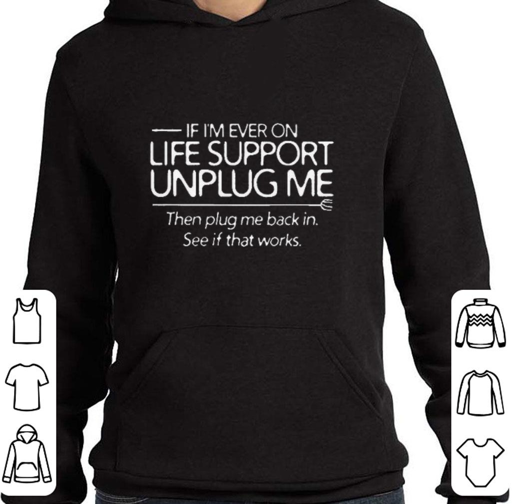 If i'm ever on life support unplug me then plug me back in shirt