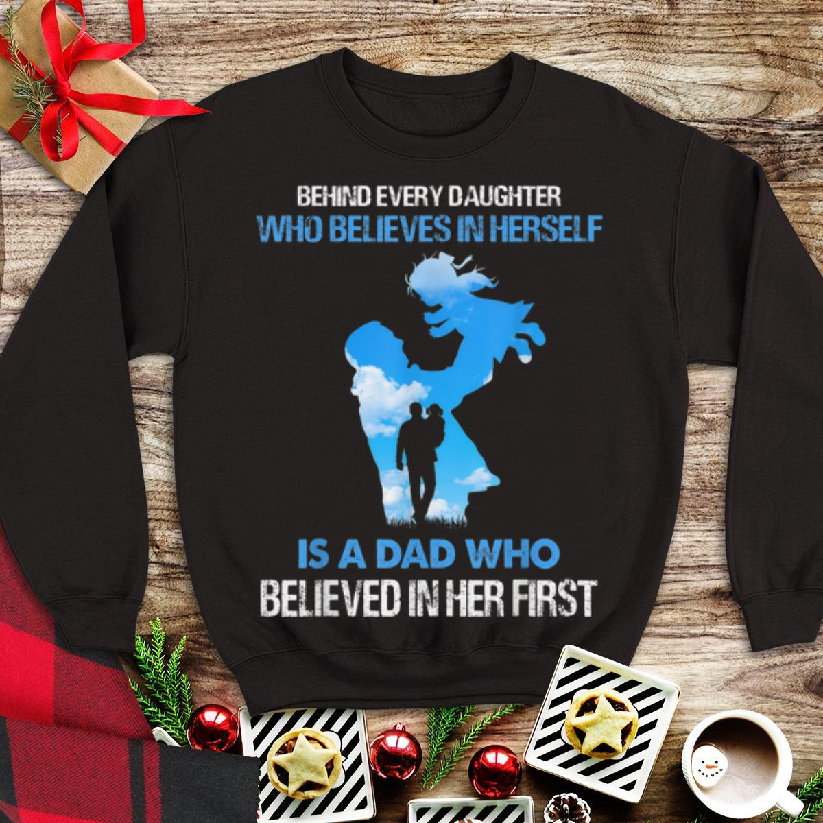 Awesome Behind Every Daughter Who Believes In Herself Is A Dad Who Believed In Her First shirt