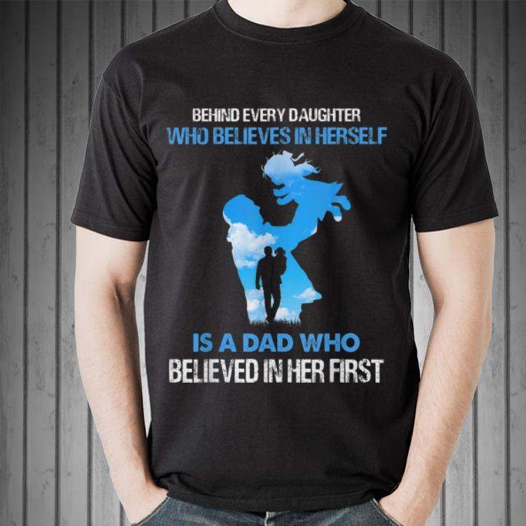 Awesome Behind Every Daughter Who Believes In Herself Is A Dad Who Believed In Her First Shirt 2 1.jpg