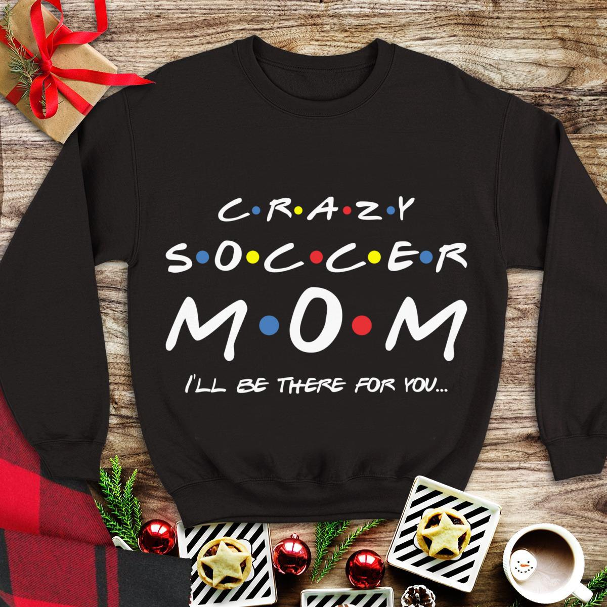 Awesome Crazy Soccer Mom I Ll Be There For You Shirt 1 1.jpg