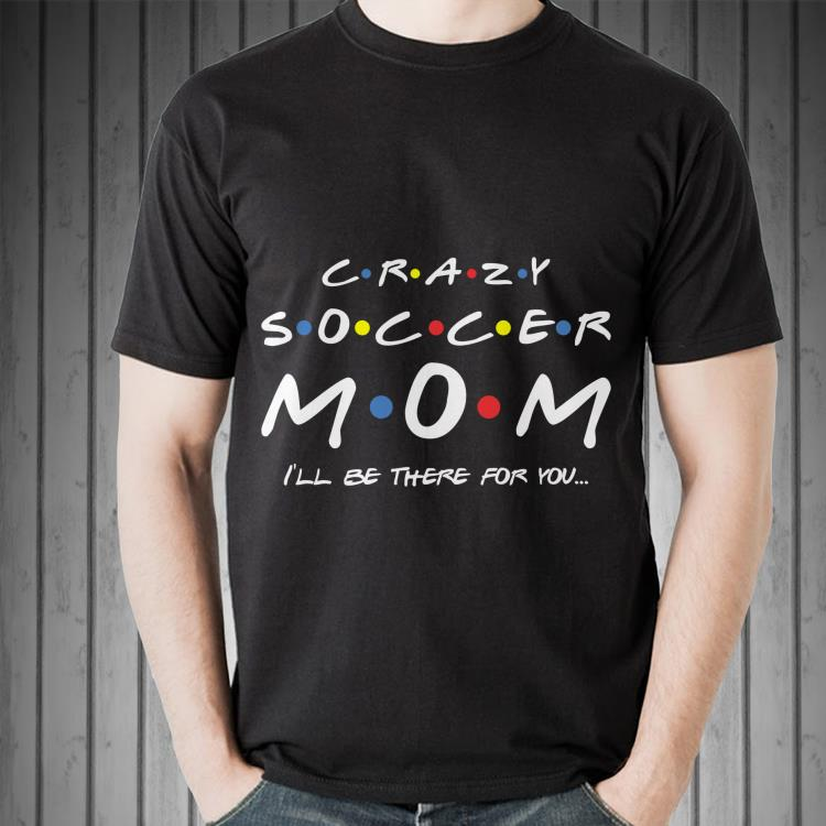 Awesome Crazy Soccer Mom I Ll Be There For You Shirt 2 1.jpg