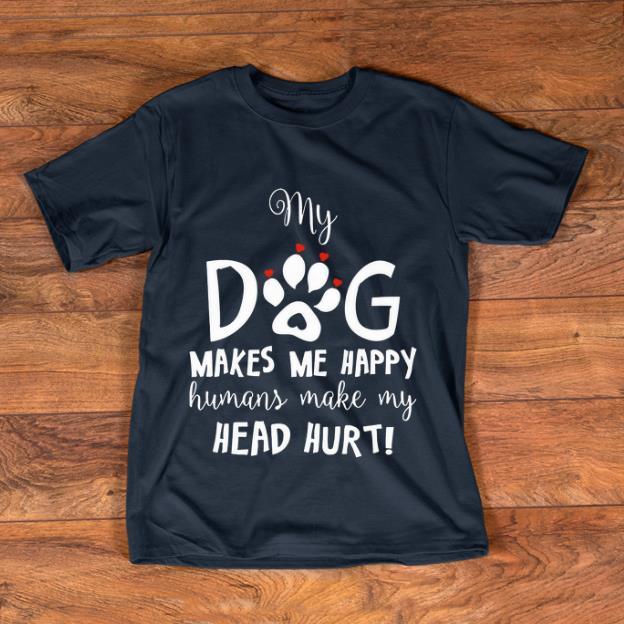 Awesome My Dog Makes Me Happy Humans Make My Head Hurt Shirt 1 1.jpg