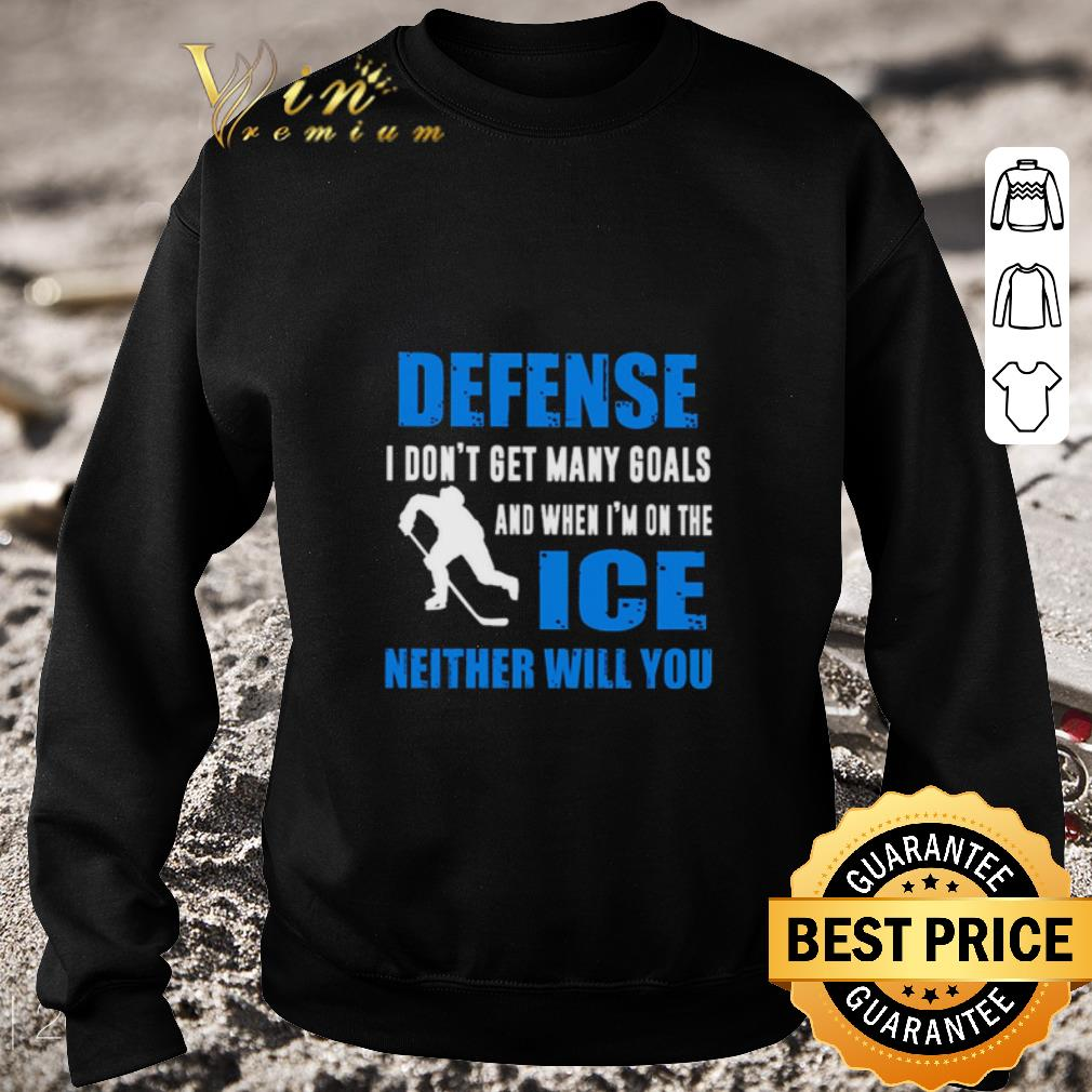 Pretty Defense I don't get many goals and when I'm on the ice neither will you shirt