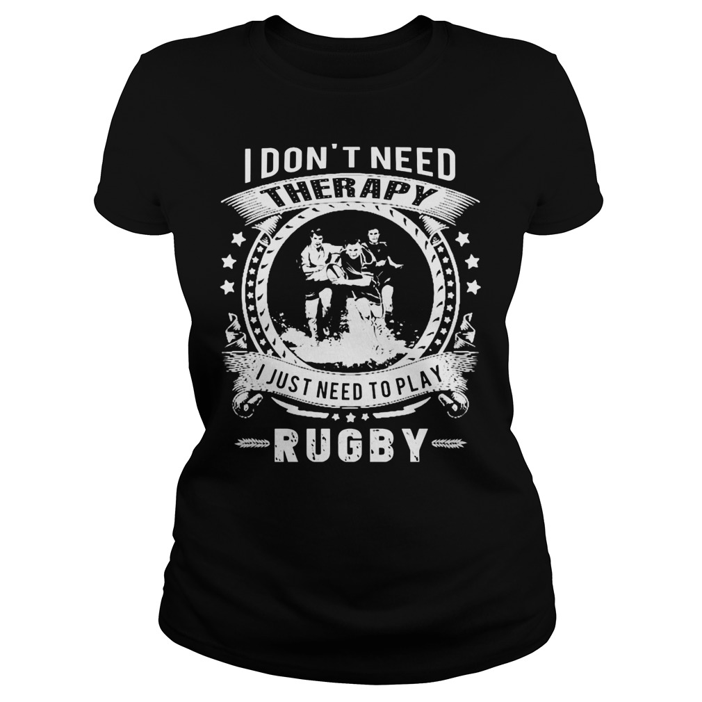 I Dont Need Therapy I Just Need To Play Rugby Ladies Tee