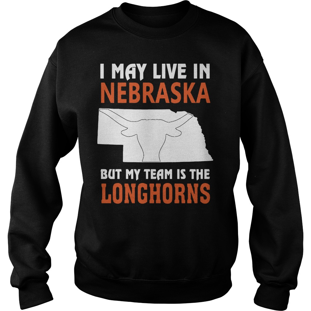 I May Live In Nebraska But My Team Is The Longhorns Sweater