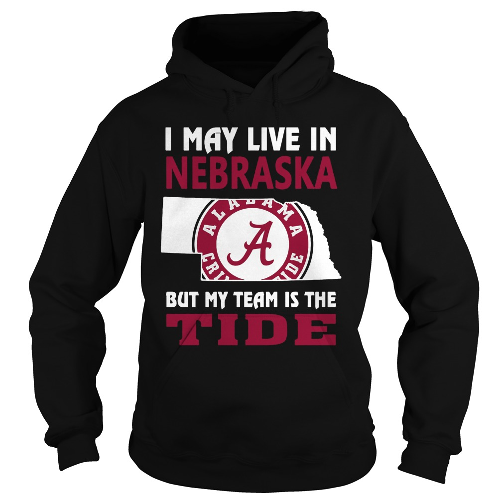 I May Live In Nebraska But My Team Is The Tide Hoodie