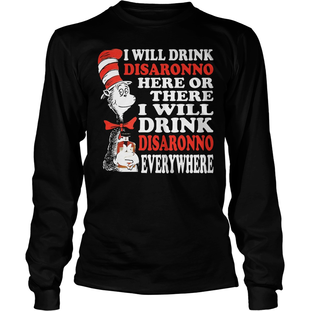 Dr Seuss I Will Drink Disaronno Here Or There I Will Drink Disaronno Everywhere Longsleeve