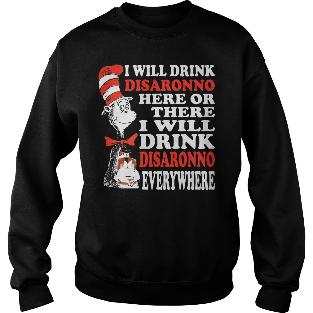 Dr Seuss I Will Drink Disaronno Here Or There I Will Drink Disaronno Everywhere Sweater
