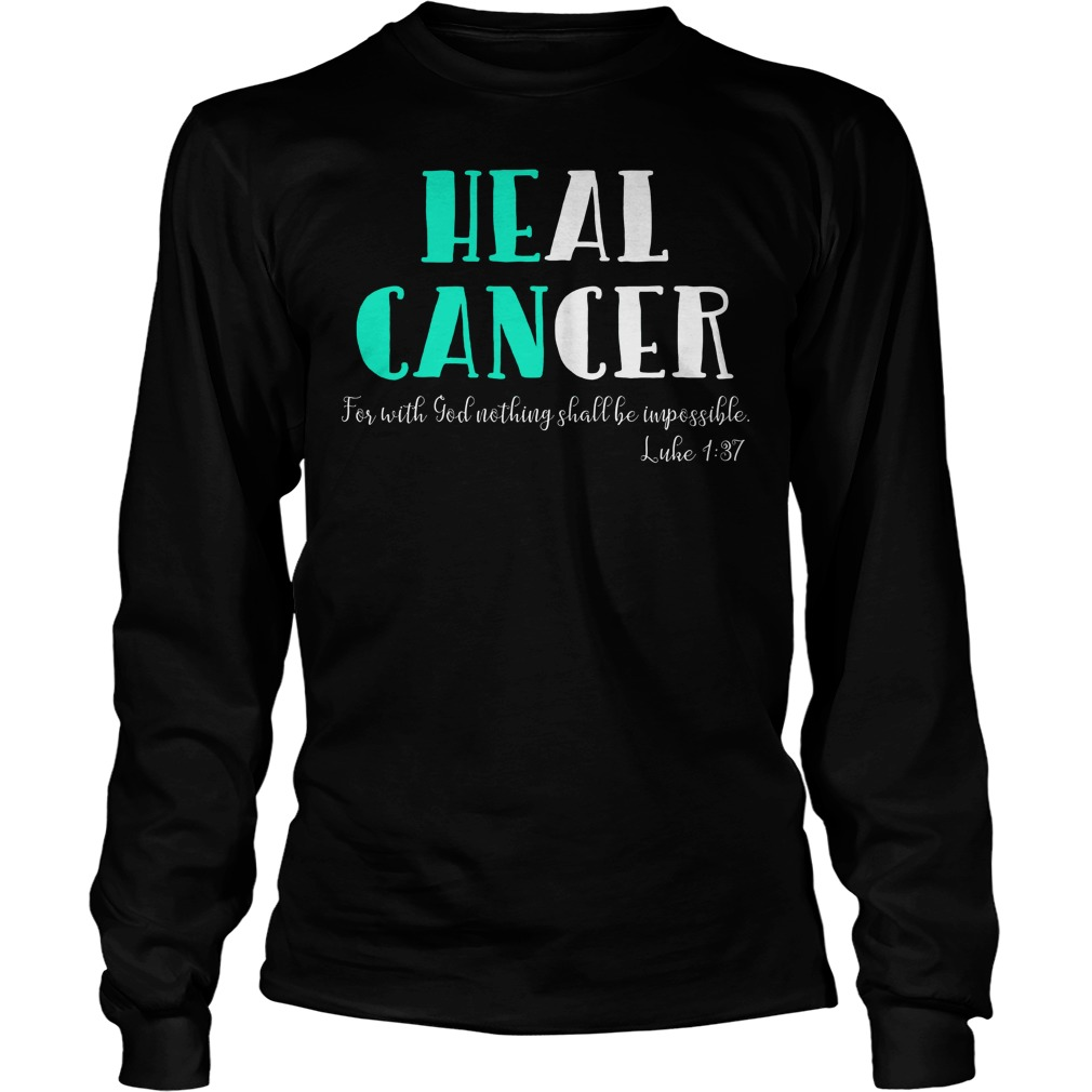 He Can Heal Cancer For With God Nothing Shall Be Impossible Luke 137 Longsleeve
