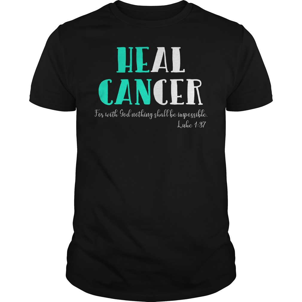 He Can Heal Cancer For With God Nothing Shall Be Impossible Luke 137 Shirt