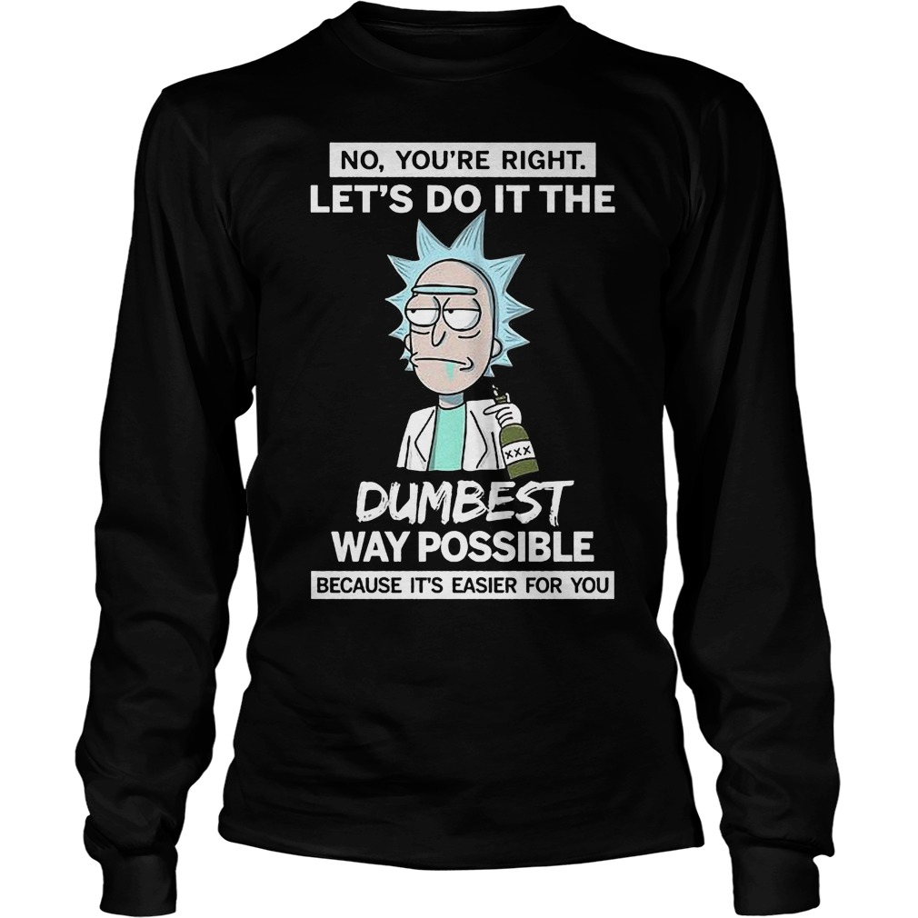 Rick And Morty No You're Right Lets Do It The Dumbest Way Possible Longsleeve