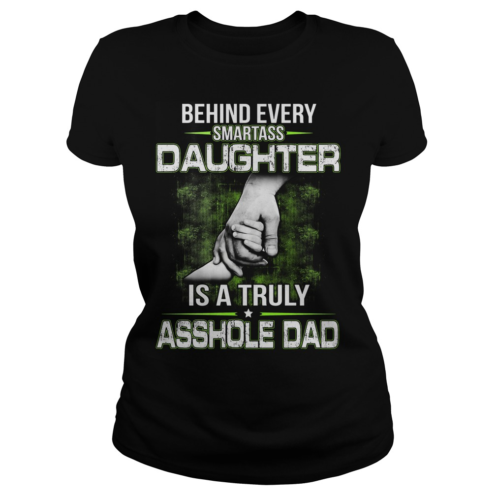 Behind Every Smartass Daughter Is A Truly Asshole Dad Ladies