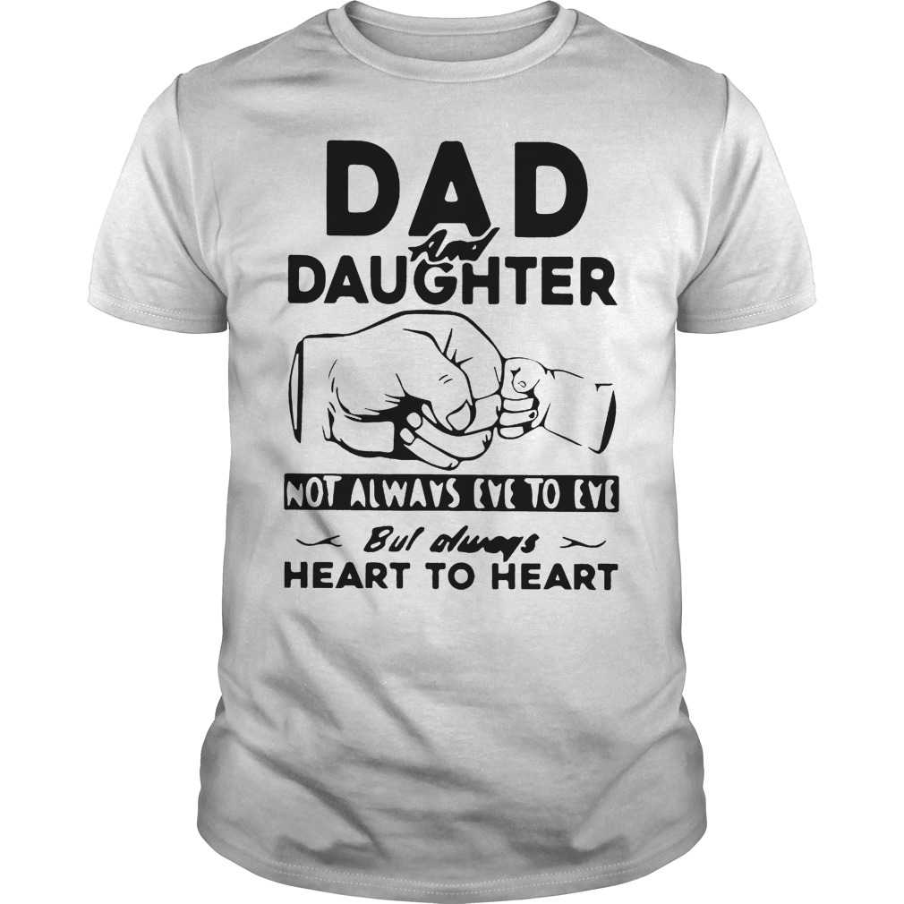 Dad And Daughter Not Always Eye To Eye But Always Heart To Heart Shirt