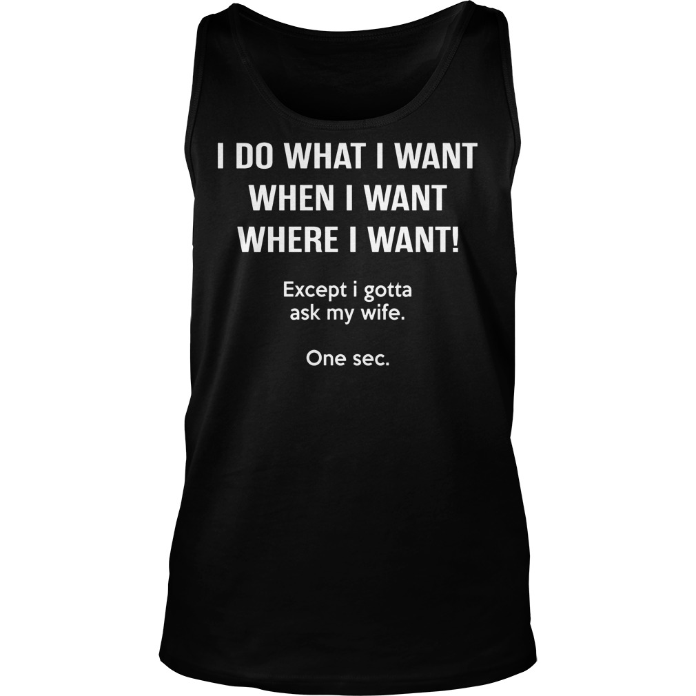I Do What I Want When I Want Except I Gotta Ask My Wife Tanktop