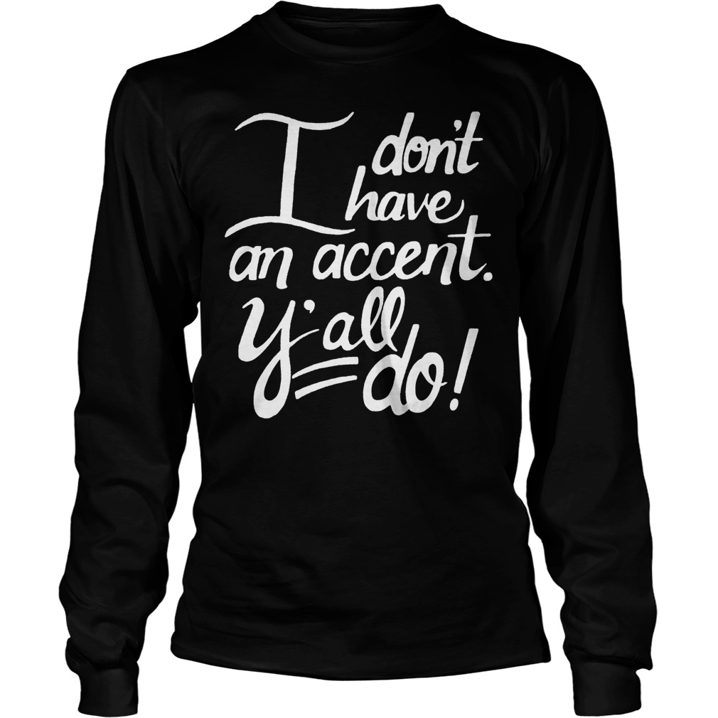 I Don't Have An Accent Y'all Do Longsleeve