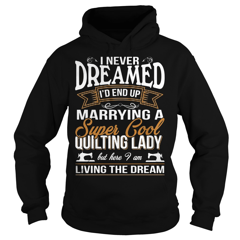 I Never Dreamed Id End Up Marrying A Super Cool Quilting Lady Hoodie