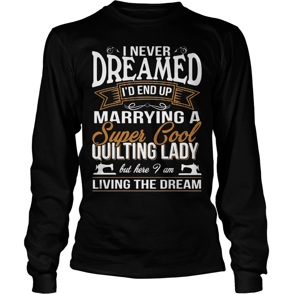 I Never Dreamed Id End Up Marrying A Super Cool Quilting Lady Longsleeve