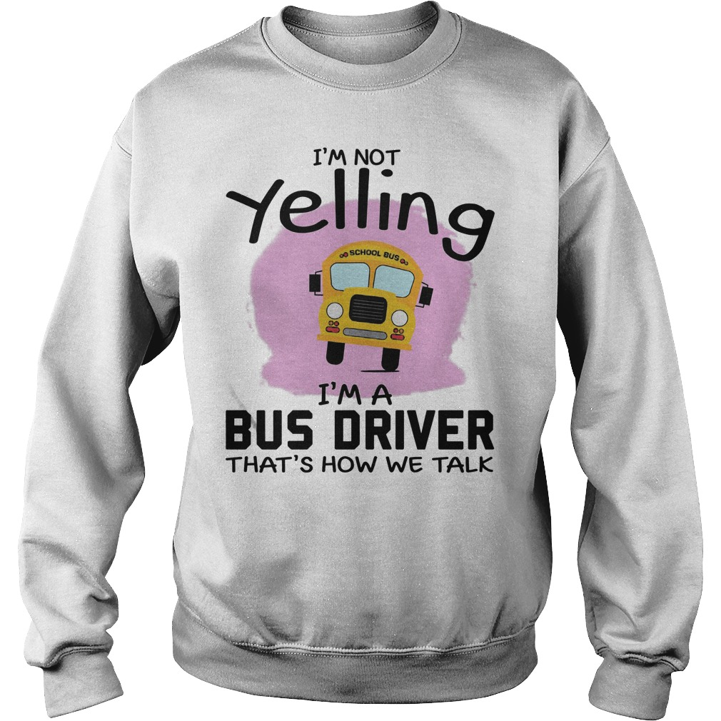I'm Not Yelling I'm A Bus Driver That's How We Talk Sweater