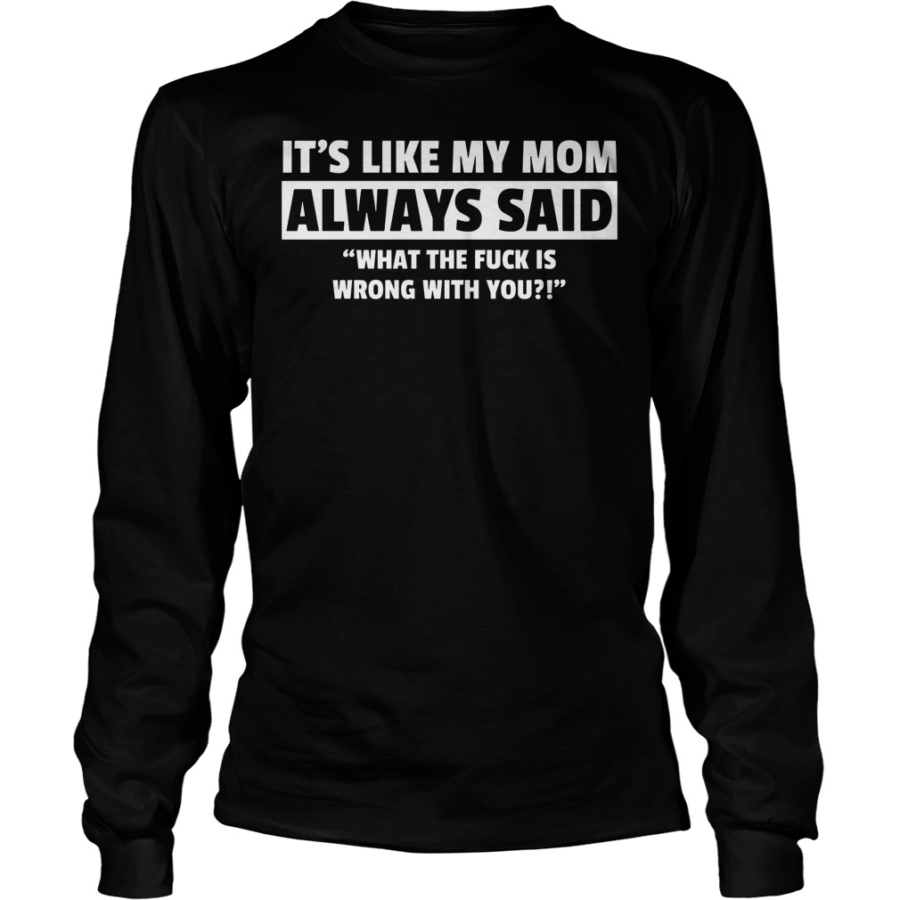 It's Like My Mom Always Said What The Fuck Is Wrong With You Longsleeve
