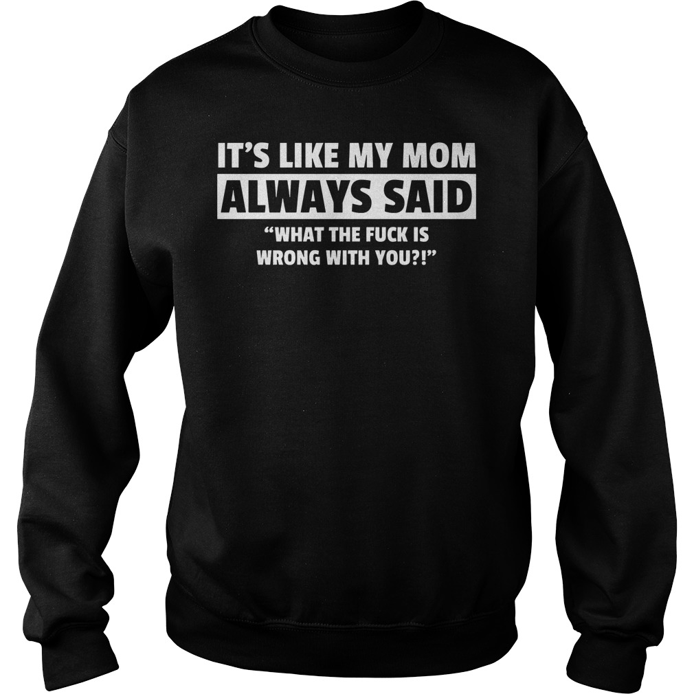 It's Like My Mom Always Said What The Fuck Is Wrong With You Sweater