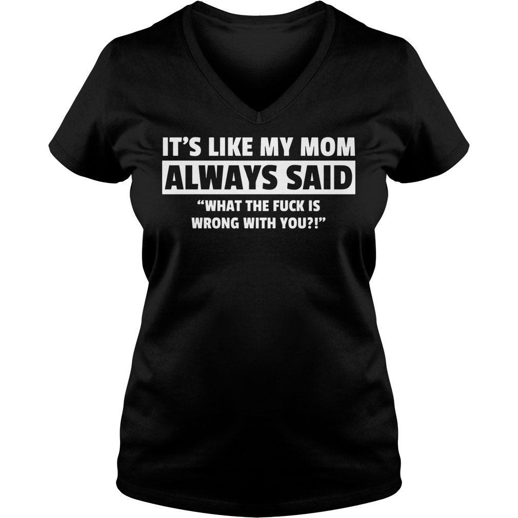 It's Like My Mom Always Said What The Fuck Is Wrong With You V Neck