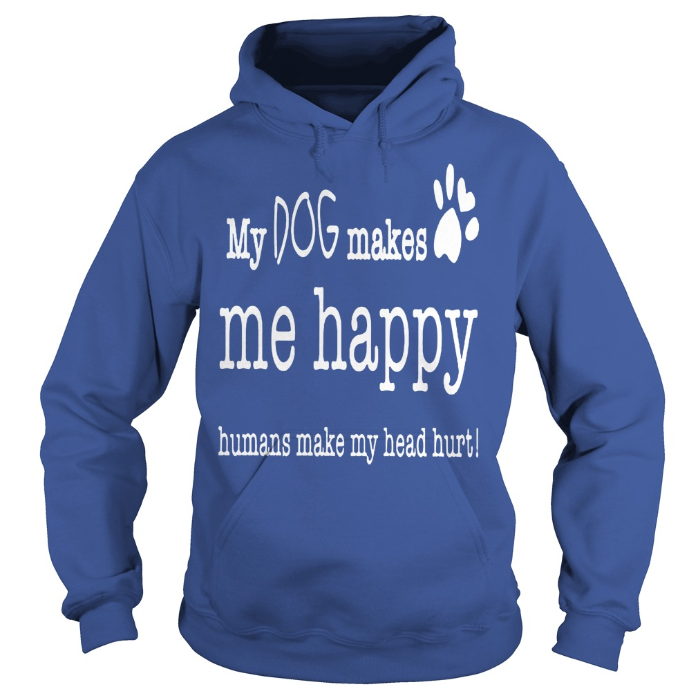 My Dog Makes Me Happy Humans Make My Head Hurt Hoodie