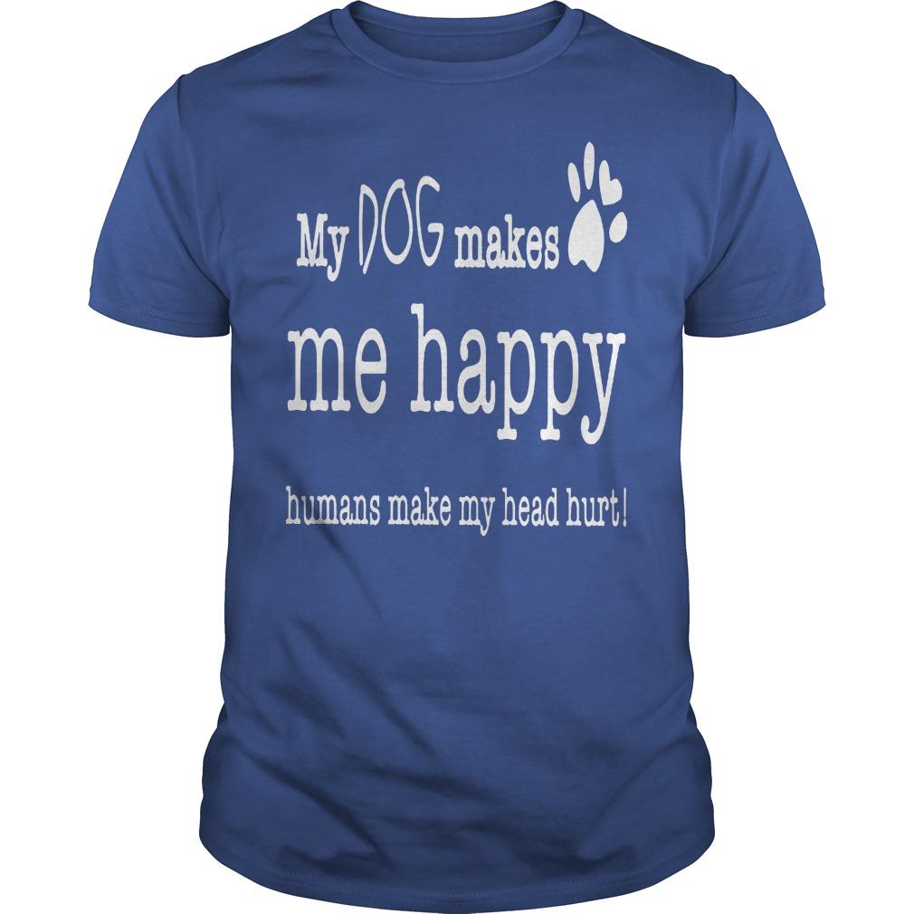 My Dog Makes Me Happy Humans Make My Head Hurt Shirt