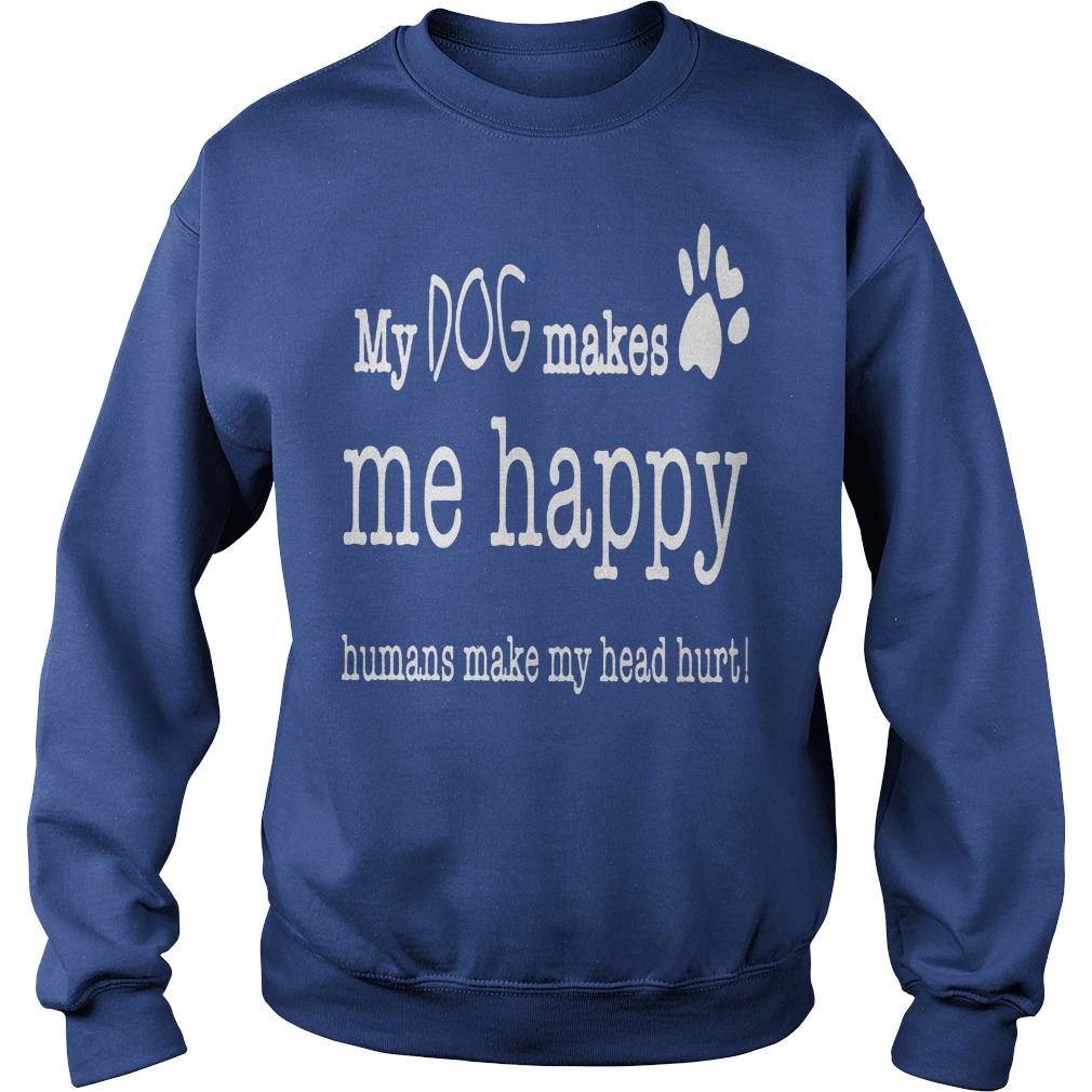 My Dog Makes Me Happy Humans Make My Head Hurt Sweater