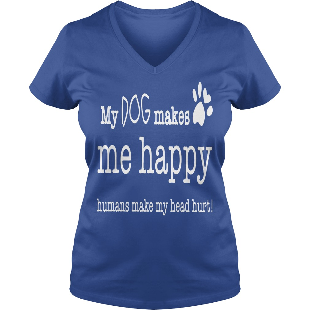 My Dog Makes Me Happy Humans Make My Head Hurt V Neck
